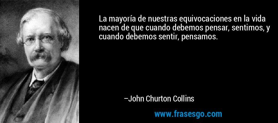 La mayoría de nuestras equivocaciones en la vida nacen de que cuando debemos pensar, sentimos, y cuando debemos sentir, pensamos. – John Churton Collins