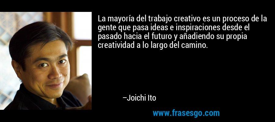 La mayoría del trabajo creativo es un proceso de la gente que pasa ideas e inspiraciones desde el pasado hacia el futuro y añadiendo su propia creatividad a lo largo del camino. – Joichi Ito