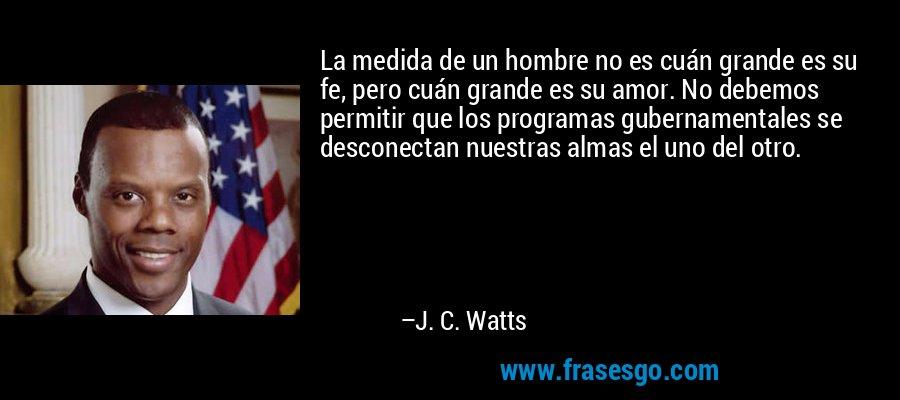 La medida de un hombre no es cuán grande es su fe, pero cuán grande es su amor. No debemos permitir que los programas gubernamentales se desconectan nuestras almas el uno del otro. – J. C. Watts