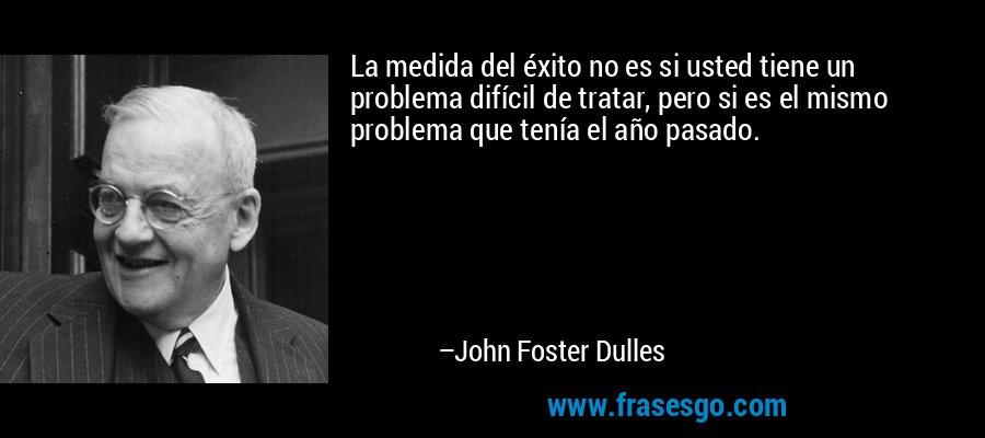 La medida del éxito no es si usted tiene un problema difícil de tratar, pero si es el mismo problema que tenía el año pasado. – John Foster Dulles