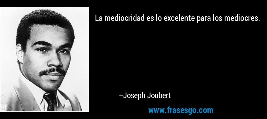 La mediocridad es lo excelente para los mediocres. – Joseph Joubert