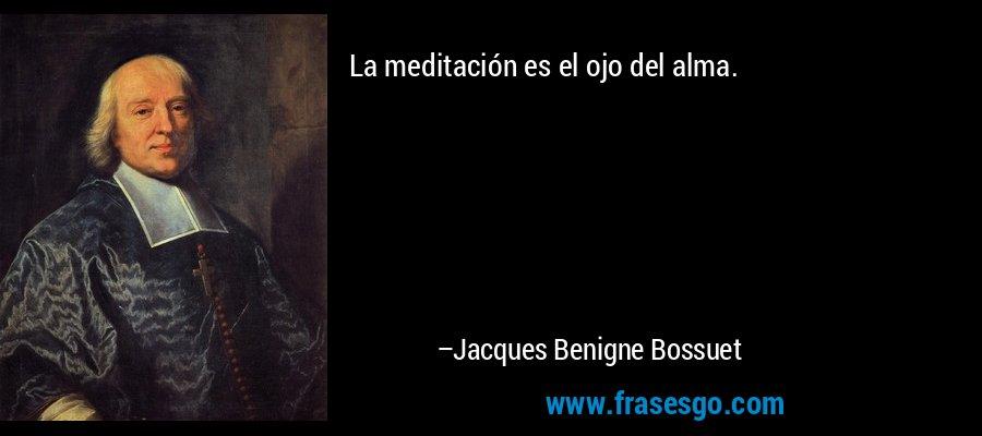 La meditación es el ojo del alma. – Jacques Benigne Bossuet