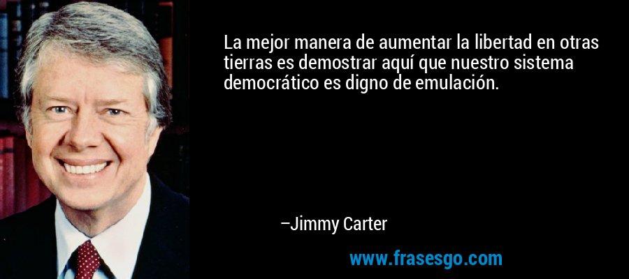 La mejor manera de aumentar la libertad en otras tierras es demostrar aquí que nuestro sistema democrático es digno de emulación. – Jimmy Carter