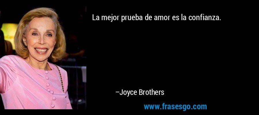 La mejor prueba de amor es la confianza. – Joyce Brothers