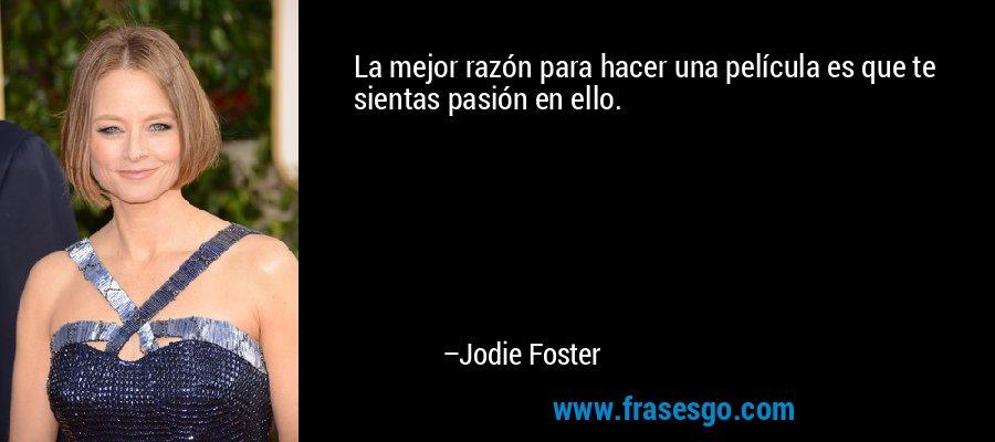 La mejor razón para hacer una película es que te sientas pasión en ello. – Jodie Foster