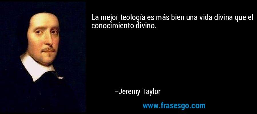 La mejor teología es más bien una vida divina que el conocimiento divino. – Jeremy Taylor
