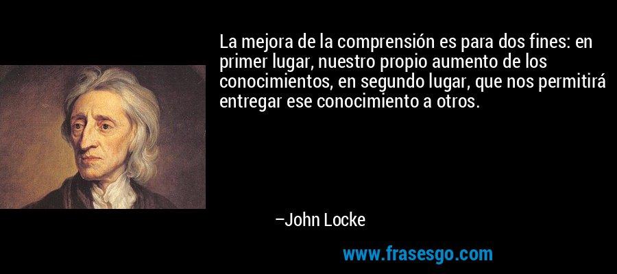La mejora de la comprensión es para dos fines: en primer lugar, nuestro propio aumento de los conocimientos, en segundo lugar, que nos permitirá entregar ese conocimiento a otros. – John Locke
