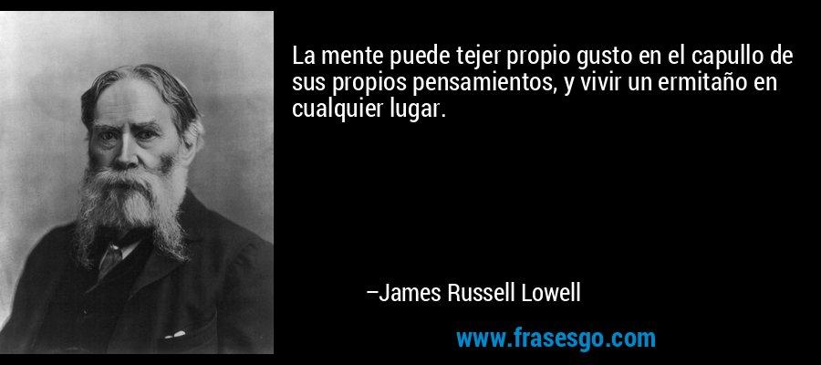 La mente puede tejer propio gusto en el capullo de sus propios pensamientos, y vivir un ermitaño en cualquier lugar. – James Russell Lowell