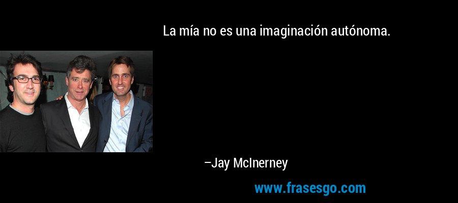 La mía no es una imaginación autónoma. – Jay McInerney