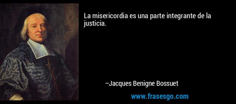La misericordia es una parte integrante de la justicia. – Jacques Benigne Bossuet