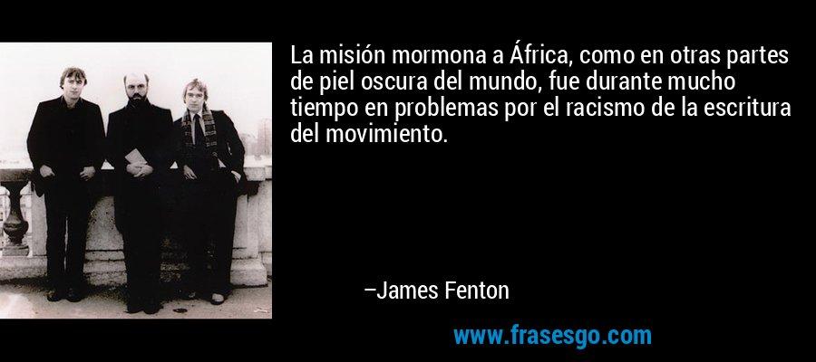La misión mormona a África, como en otras partes de piel oscura del mundo, fue durante mucho tiempo en problemas por el racismo de la escritura del movimiento. – James Fenton