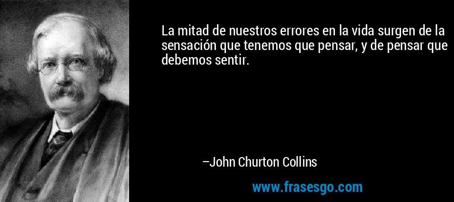 La mitad de nuestros errores en la vida surgen de la sensación que tenemos que pensar, y de pensar que debemos sentir. – John Churton Collins
