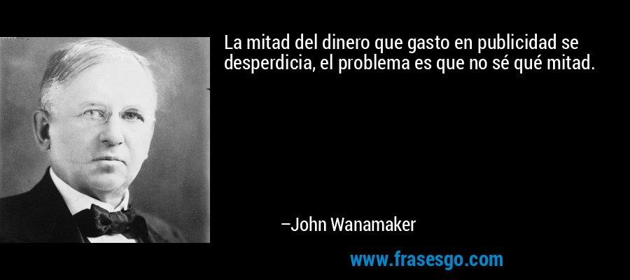 La mitad del dinero que gasto en publicidad se desperdicia, el problema es que no sé qué mitad. – John Wanamaker