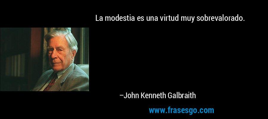 La modestia es una virtud muy sobrevalorado. – John Kenneth Galbraith