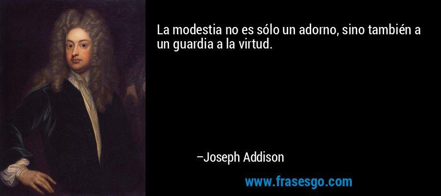 La modestia no es sólo un adorno, sino también a un guardia a la virtud. – Joseph Addison