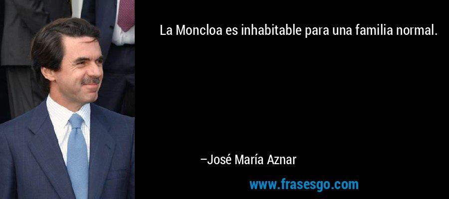La Moncloa es inhabitable para una familia normal. – José María Aznar