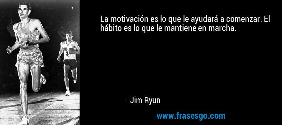 La motivación es lo que le ayudará a comenzar. El hábito es lo que le mantiene en marcha. – Jim Ryun