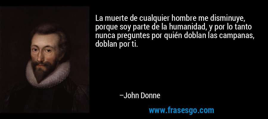 La muerte de cualquier hombre me disminuye, porque soy parte de la humanidad, y por lo tanto nunca preguntes por quién doblan las campanas, doblan por ti. – John Donne