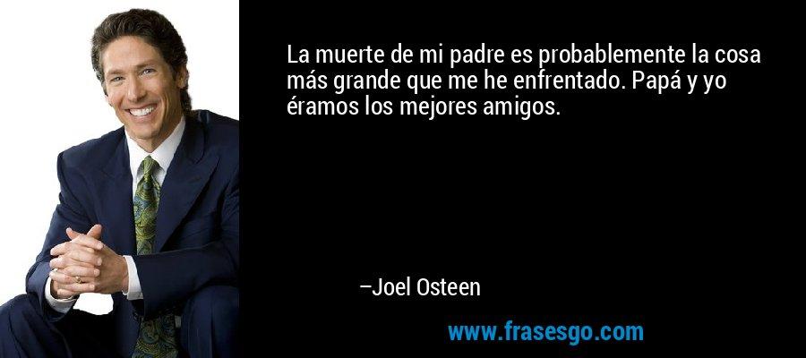 La muerte de mi padre es probablemente la cosa más grande que me he enfrentado. Papá y yo éramos los mejores amigos. – Joel Osteen
