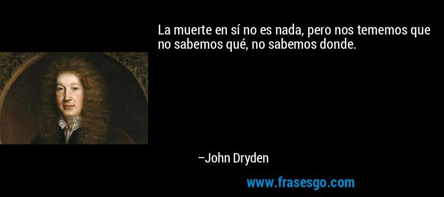 La muerte en sí no es nada, pero nos tememos que no sabemos qué, no sabemos donde. – John Dryden