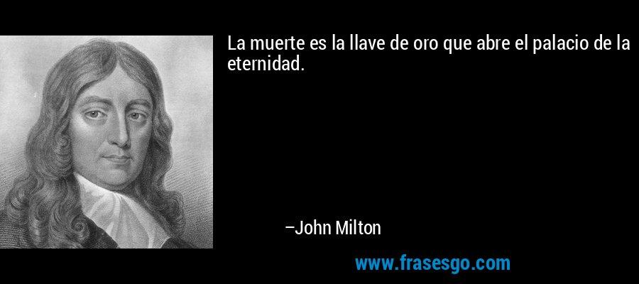 La muerte es la llave de oro que abre el palacio de la eternidad. – John Milton