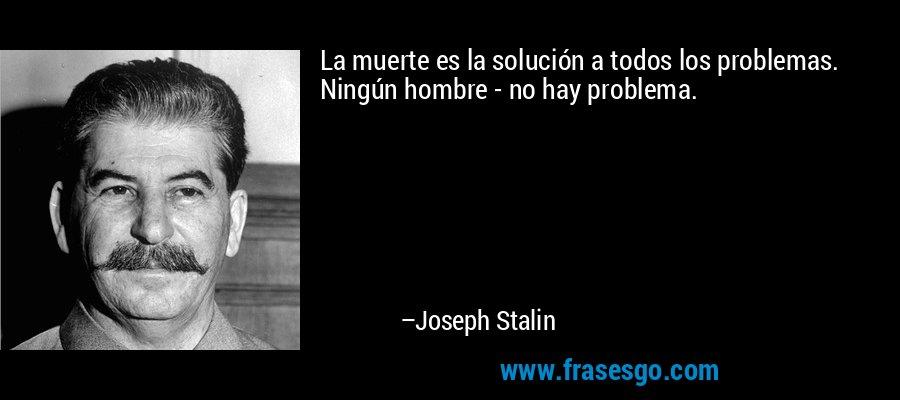 La muerte es la solución a todos los problemas. Ningún hombre - no hay problema. – Joseph Stalin