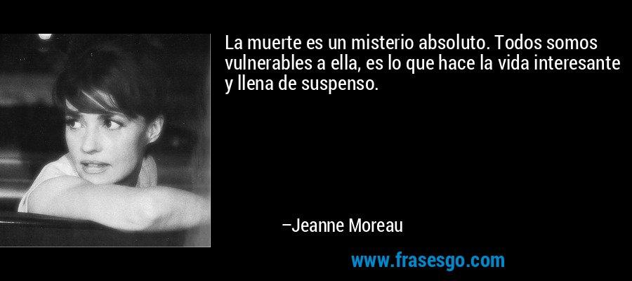 La muerte es un misterio absoluto. Todos somos vulnerables a ella, es lo que hace la vida interesante y llena de suspenso. – Jeanne Moreau