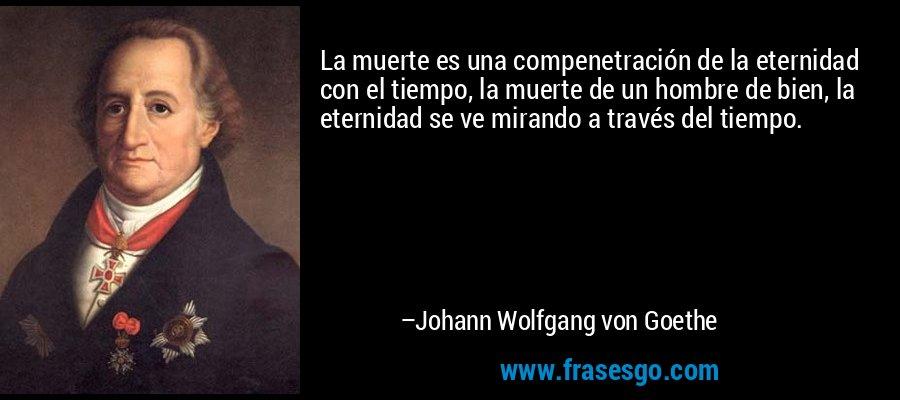La muerte es una compenetración de la eternidad con el tiempo, la muerte de un hombre de bien, la eternidad se ve mirando a través del tiempo. – Johann Wolfgang von Goethe