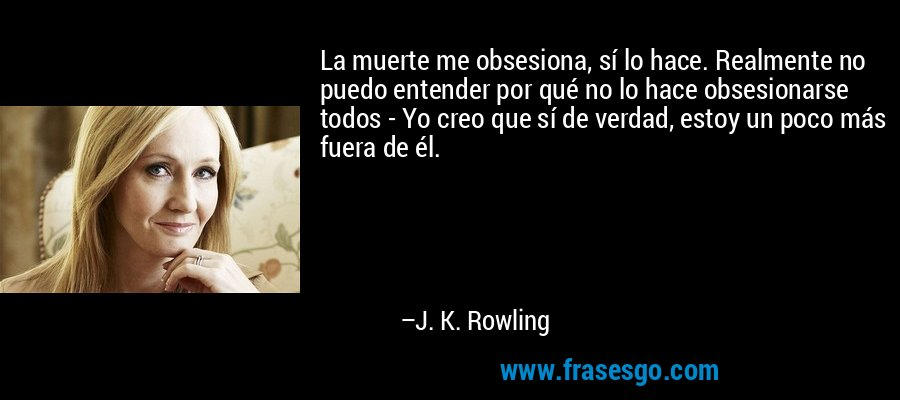 La muerte me obsesiona, sí lo hace. Realmente no puedo entender por qué no lo hace obsesionarse todos - Yo creo que sí de verdad, estoy un poco más fuera de él. – J. K. Rowling