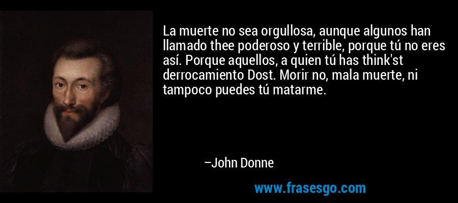 La muerte no sea orgullosa, aunque algunos han llamado thee poderoso y terrible, porque tú no eres así. Porque aquellos, a quien tú has think'st derrocamiento Dost. Morir no, mala muerte, ni tampoco puedes tú matarme. – John Donne