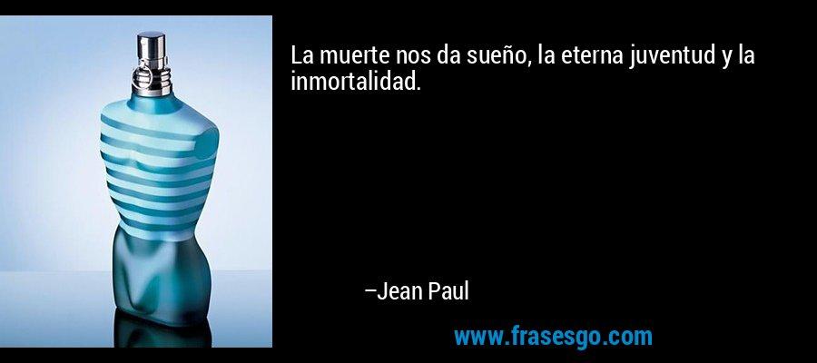 La muerte nos da sueño, la eterna juventud y la inmortalidad. – Jean Paul