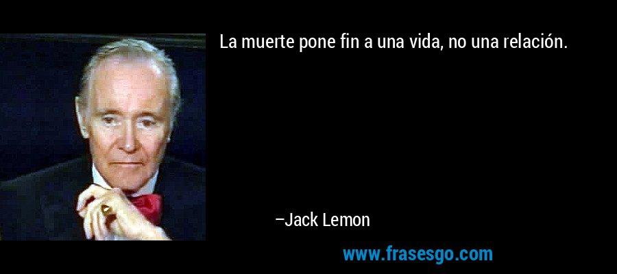 La muerte pone fin a una vida, no una relación. – Jack Lemon