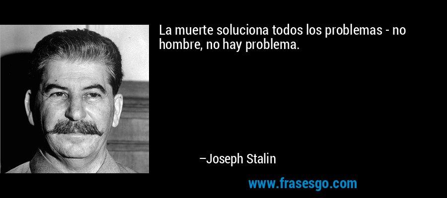 La muerte soluciona todos los problemas - no hombre, no hay problema. – Joseph Stalin