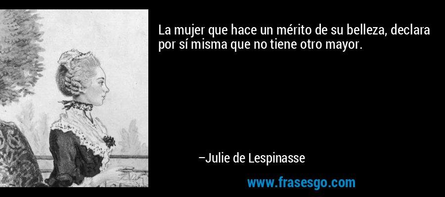 La mujer que hace un mérito de su belleza, declara por sí misma que no tiene otro mayor. – Julie de Lespinasse