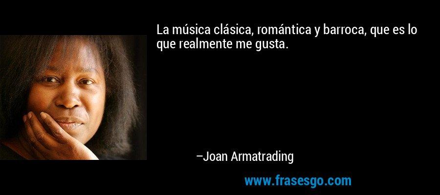 La música clásica, romántica y barroca, que es lo que realmente me gusta. – Joan Armatrading