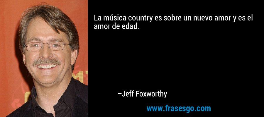 La música country es sobre un nuevo amor y es el amor de edad. – Jeff Foxworthy