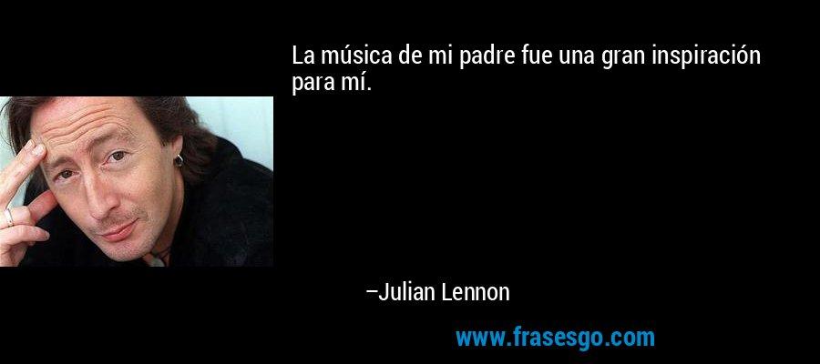 La música de mi padre fue una gran inspiración para mí. – Julian Lennon