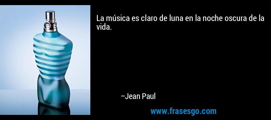 La música es claro de luna en la noche oscura de la vida. – Jean Paul
