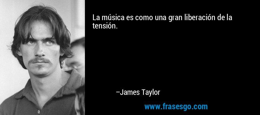 La música es como una gran liberación de la tensión. – James Taylor
