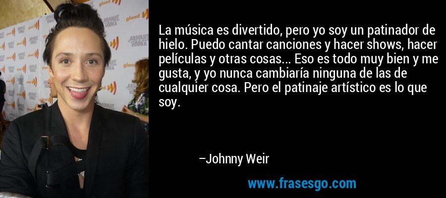 La música es divertido, pero yo soy un patinador de hielo. Puedo cantar canciones y hacer shows, hacer películas y otras cosas... Eso es todo muy bien y me gusta, y yo nunca cambiaría ninguna de las de cualquier cosa. Pero el patinaje artístico es lo que soy. – Johnny Weir