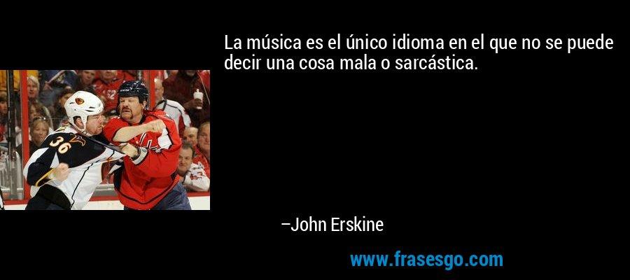 La música es el único idioma en el que no se puede decir una cosa mala o sarcástica. – John Erskine