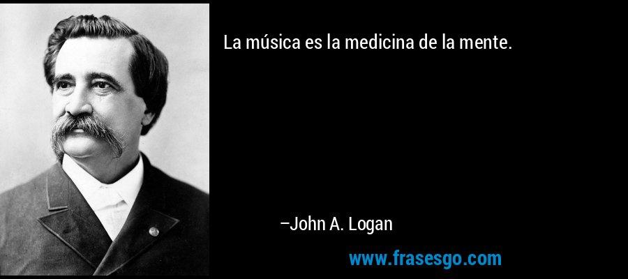 La música es la medicina de la mente. – John A. Logan