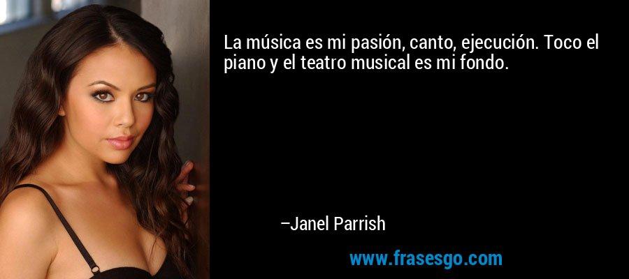 La música es mi pasión, canto, ejecución. Toco el piano y el teatro musical es mi fondo. – Janel Parrish