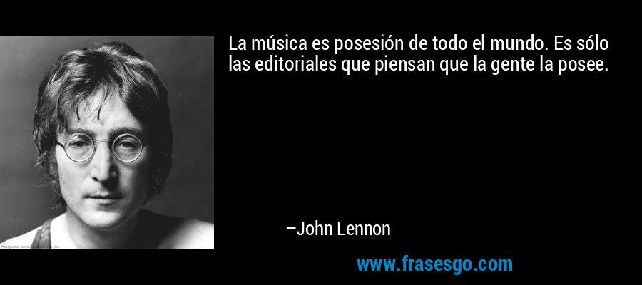 La música es posesión de todo el mundo. Es sólo las editoriales que piensan que la gente la posee. – John Lennon