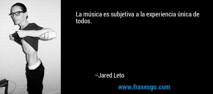 La música es subjetiva a la experiencia única de todos. – Jared Leto
