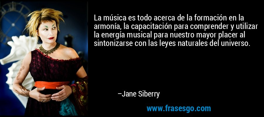 La música es todo acerca de la formación en la armonía, la capacitación para comprender y utilizar la energía musical para nuestro mayor placer al sintonizarse con las leyes naturales del universo. – Jane Siberry