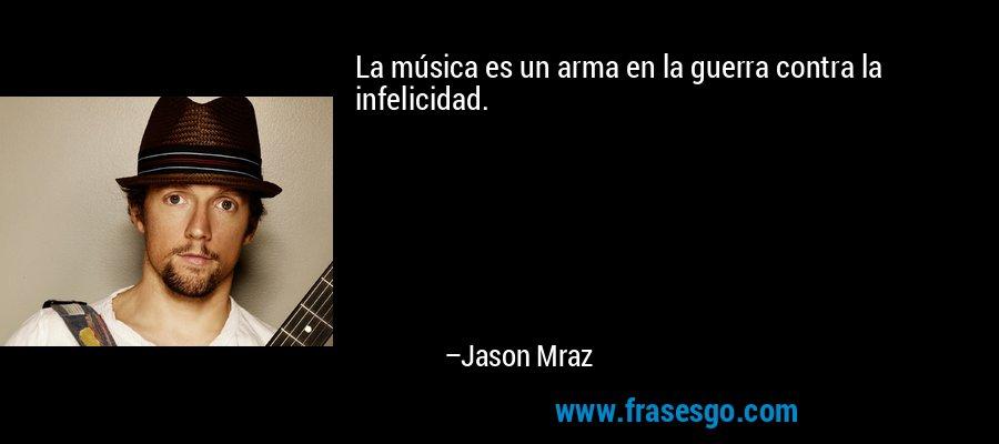 La música es un arma en la guerra contra la infelicidad. – Jason Mraz