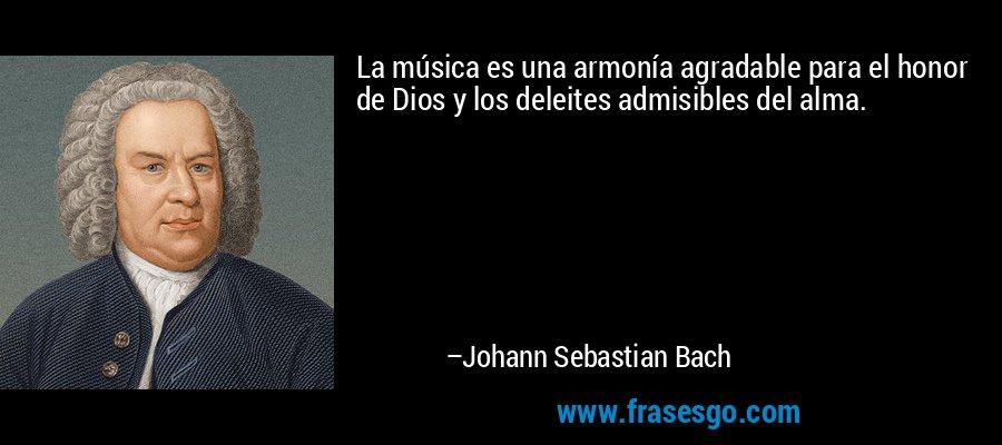 La música es una armonía agradable para el honor de Dios y los deleites admisibles del alma. – Johann Sebastian Bach