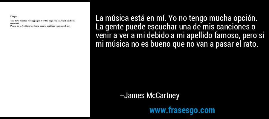 La música está en mí. Yo no tengo mucha opción. La gente puede escuchar una de mis canciones o venir a ver a mi debido a mi apellido famoso, pero si mi música no es bueno que no van a pasar el rato. – James McCartney
