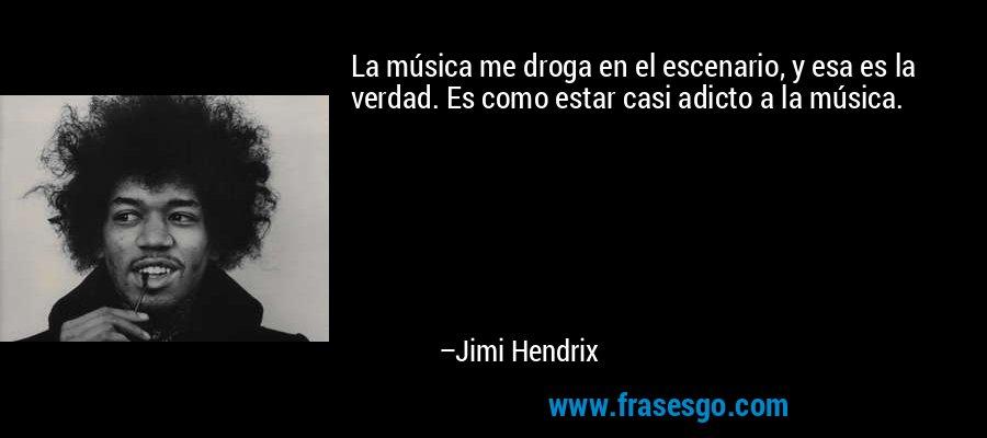 La música me droga en el escenario, y esa es la verdad. Es como estar casi adicto a la música. – Jimi Hendrix